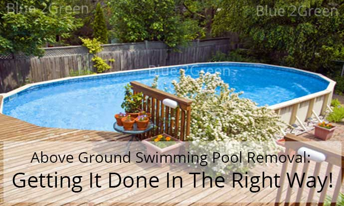 Above Ground Swimming Pool Removal: Getting It Done In The Right Way!