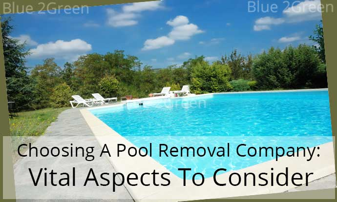 Choosing A Pool Removal Company: Vital Aspects To Consider