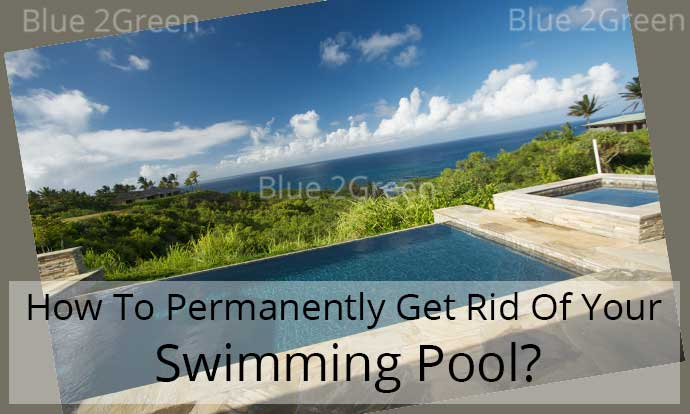 How To Permanently Get Rid Of Your Swimming Pool?